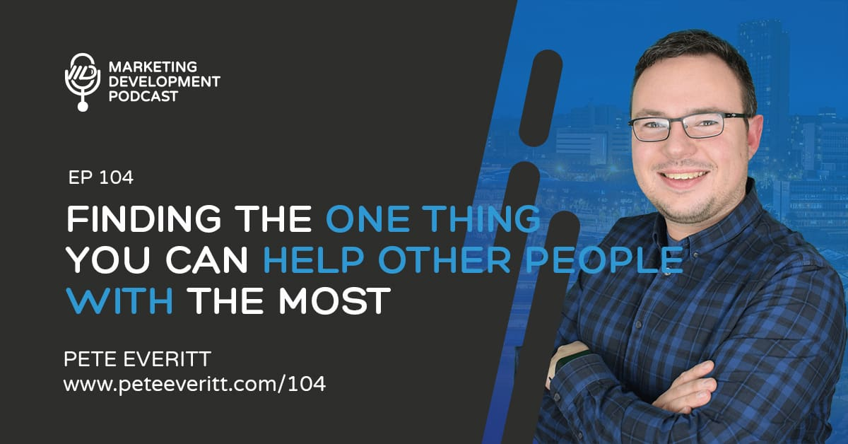 104 – Finding the one thing you can help other people with the most